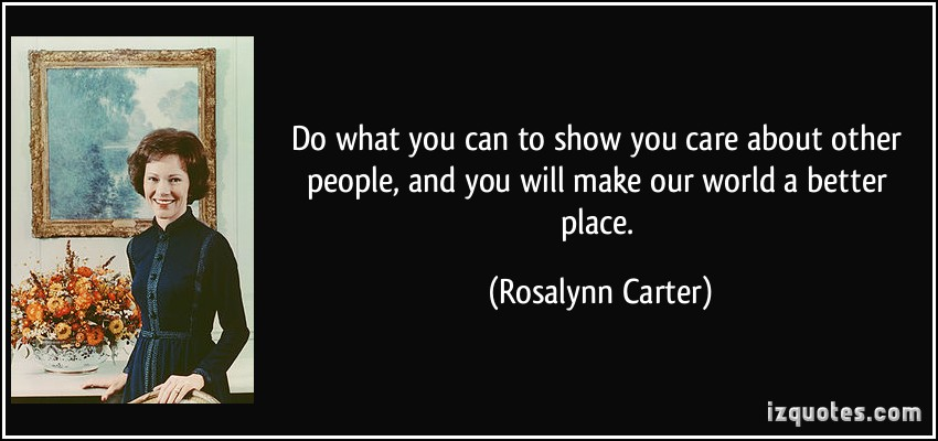 quote-do-what-you-can-to-show-you-care-about-other-people-and-you-will-make-our-world-a-better-place-rosalynn-carter-32999